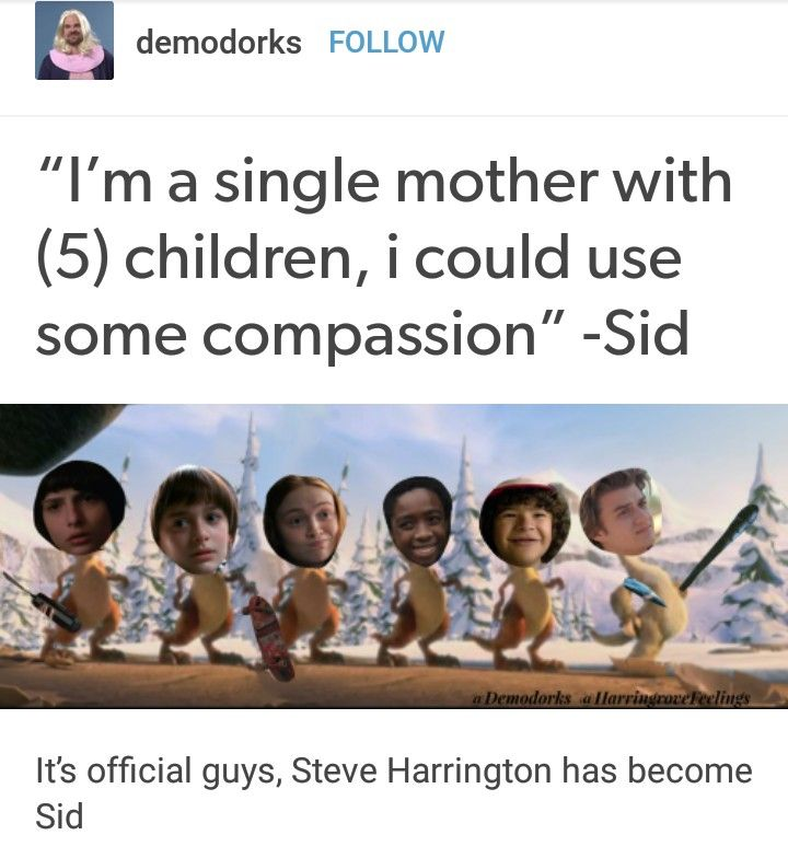 """I'm a single mother with 3 (5) kids. I could use a little compassion!"" -Sid (the actual quote)"