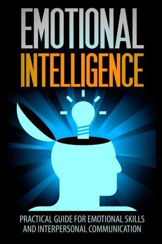 Emotional Intelligence: A Practical Guide For Emotional Skills And Interpersonal Communication (Emot