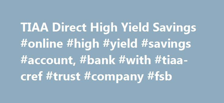 TIAA Direct High Yield Savings #online #high #yield #savings #account, #bank #with #tiaa-cref #trust #company #fsb http://nigeria.remmont.com/tiaa-direct-high-yield-savings-online-high-yield-savings-account-bank-with-tiaa-cref-trust-company-fsb/  # High Yield Savings Set up Alerts and receive updates on your balance and deposits. 1 TIAA Direct will automatically reimburse up to $15 in ATM usage fees each statement cycle if you re charged a fee for using your TIAA Direct debit or ATM card at…