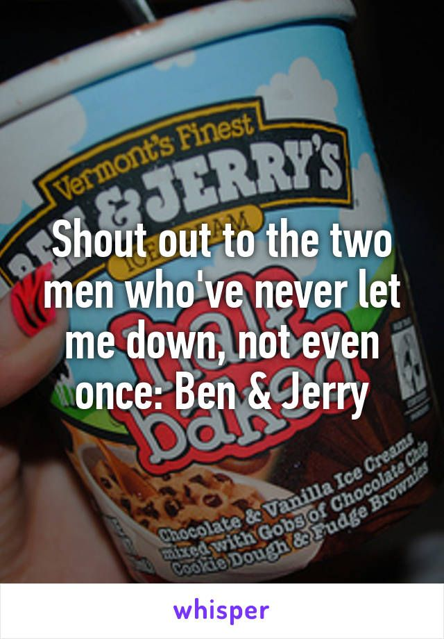 Shout out to the two men who've never let me down, not even once: Ben & Jerry