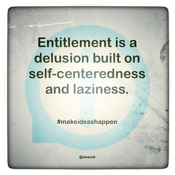 Entitlement is a delusion built on self-centeredness and laziness. #makeideashappen  http://instagr.am/p/TlguadIENK/