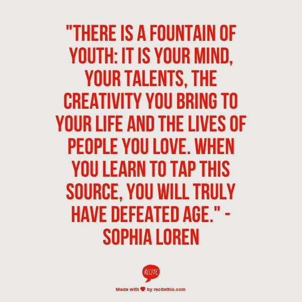 """There is a fountain of youth: It is your mind, your talents, the creativity you bring to your life and the lives of people you love. When you learn to tap this source, you will truly have defeated age."" -Sophia Loren (from The Huffington Post: 9 Quotes That Will Make You Feel Good About Aging)"