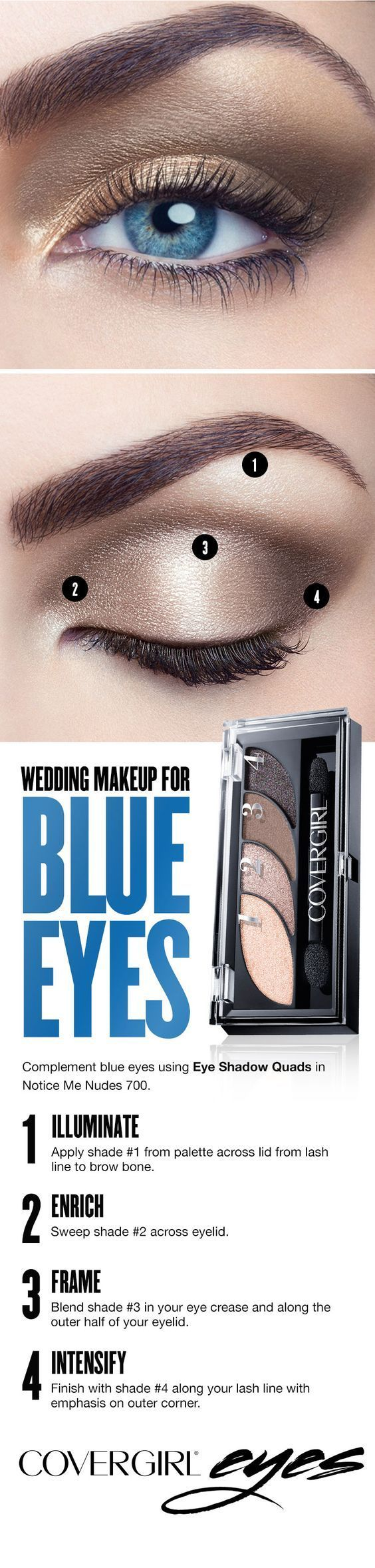 Light, neutral tones best complement blue eyes. Follow this easy step-by-step makeup guide for blue eyes on your wedding day using COVERGIRL's Eye Shadow Quad in Notice Me Nudes 700. Step 1: Illuminate. Apply shade 1 from palette across lid from lash line to brow bone. Step 2: Enrich. Sweep shade 2 across eyelid. Step 3: Frame. Blend shade 3 in your eye crease and along the outer half of your eyelid. Step 4: Intensify. Finish with shade 4 along your lash line with emphasis on outer corner.: