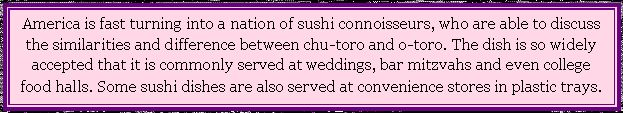 Text Box: America is fast turning into a nation of Sushi connoisseurs, who are able to discuss the similarities and difference between chu-t...