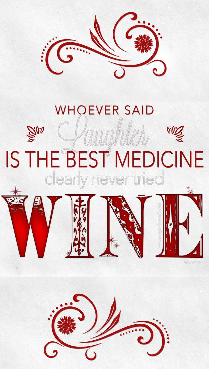 "whoever said ""laughter is the best medicine"" clearly never tried wine!"