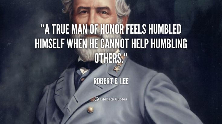 A true man of honor feels humbled himself when he cannot help humbling others. - Robert E. Lee at Lifehack QuotesMore great quotes at http://quotes.lifehack.org/by-author/robert-e-lee/