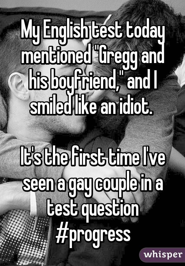 "My English test today mentioned ""Gregg and his boyfriend,"" and I smiled like an idiot.   It's the first time I've seen a gay couple in a test question #progress"