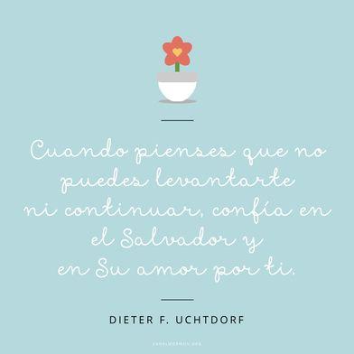 Cuando pienses que no puedes levantarte ni continuar, confía en el Salvador y en Su amor por ti. Dieter F. Uchtdorf