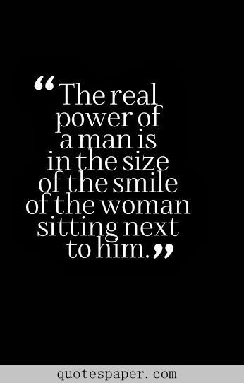 """The real power of a man is in the size of the smile of the woman sitting next to him."" quotes. wisdom. advice. life lessons."