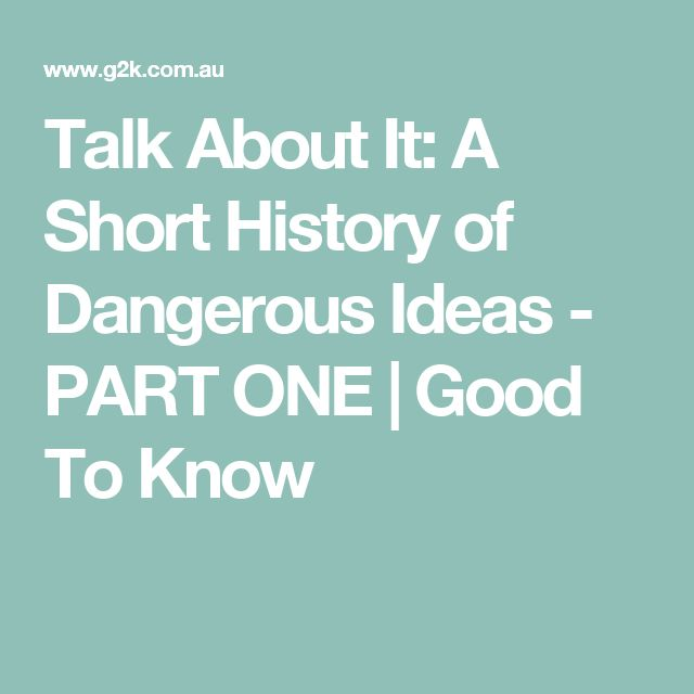 Talk About It: A Short History of Dangerous Ideas - PART ONE | Good To Know