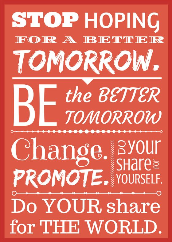 """Stop hoping for a better tomorrow. BE the better tomorrow. Change. Promote. Do YOUR share for YOURSELF. Do YOUR share for THE WORLD.  #Change #promote #wecanbebetter #grow #be the better tomorrow #help eachother do good work hard create a better life together we can change begins with you  """"Allah will not change the condition of a people until they change what is in themselves.""""  (Quran 13:11)"""