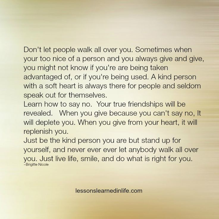 Don't let people walk all over you. Sometimes when your too nice of a person and you always give and give, you might not know if you're are being taken advantaged of, or if you're being used. A kind p