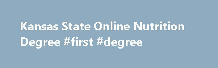 Kansas State Online Nutrition Degree #first #degree http://degree.nef2.com/kansas-state-online-nutrition-degree-first-degree/  #nutrition degree online # Kansas State Online Nutrition Degree Since you have just taken the time to research the phrase kansas state online nutrition degree , you most likely are getting ready to enter into a highly beneficial and in-demand career. A nutritiondegree from your local region is a great place to begin. See below for details on local nutrition schools…