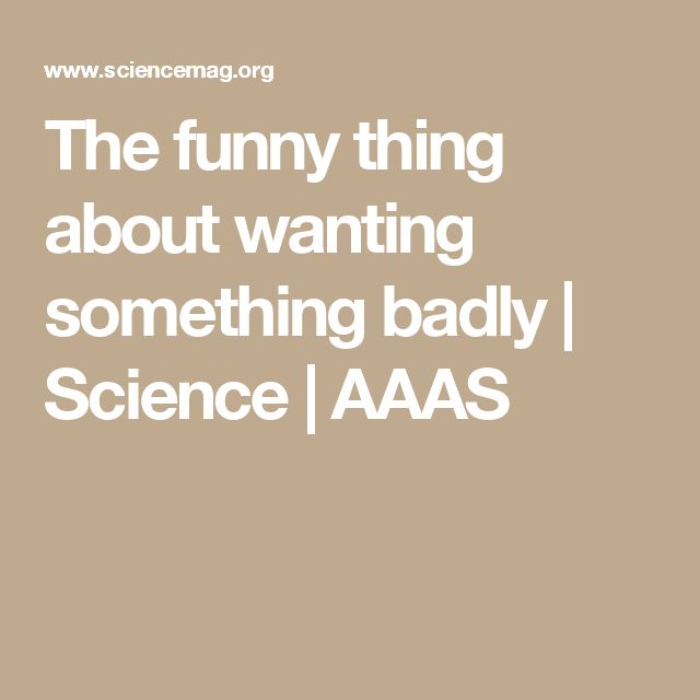 The funny thing about wanting something badly | Science | AAAS