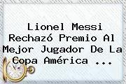http://tecnoautos.com/wp-content/uploads/imagenes/tendencias/thumbs/lionel-messi-rechazo-premio-al-mejor-jugador-de-la-copa-america.jpg Copa América 2015. ¿Lionel Messi rechazó premio al mejor jugador de la Copa América ..., Enlaces, Imágenes, Videos y Tweets - http://tecnoautos.com/actualidad/copa-america-2015-lionel-messi-rechazo-premio-al-mejor-jugador-de-la-copa-america-2/