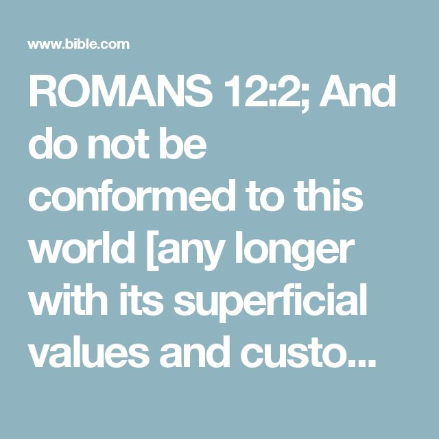 "ROMANS 12:2; And do not be conformed to this world [any longer with its superficial values and customs], but be #From the Greek word meaning ""metamorphosis."" Refers to the process that leads to an outward, permanent change.transformed and progressively changed [as you mature spiritually] by the renewing of your mind [focusing on godly values and ethical attitudes], so that you may prove [for yourselves] what the will of God is, that which is good and acceptable and perfect..."