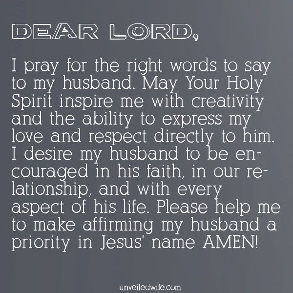 Prayer: Affirming My Husband --- Dear Lord, I pray for the right words to say to my husband. May Your Holy Spirit inspire me with creativity and the ability to express my love and respect directly to him. I desire my husband to be encouraged in his faith, in our relationship, and with ev… Read More Here http://unveiledwife.com/prayer-affirming-my-husband/