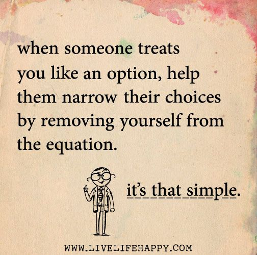 When someone treats you like an option, help them narrow their choices by removing yourself from the equation. Its that simple.
