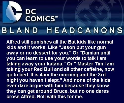 """"""" Alfred still punishes all the Bat kids like normal kids and it works. Like """"Jason put your gun away or no dessert for you."""" Or """"Damian until you can learn to use your words to talk I am taking away your katana."""" Or """" Master Tim I am taking your Red..."""
