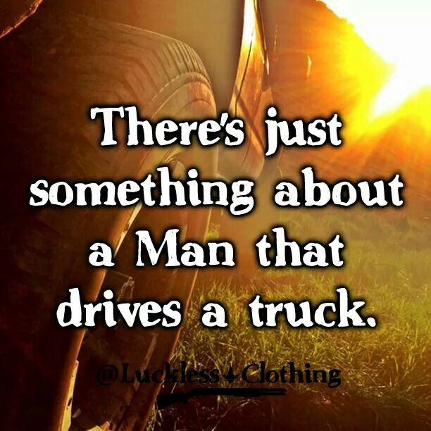 There's just something about a man that drives a truck! <3