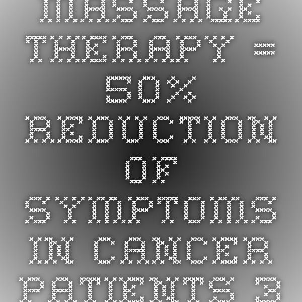 Massage therapy = 50% reduction of symptoms in cancer patients. 3 year, 1300 patient study at Sloan Kettering. Wow.