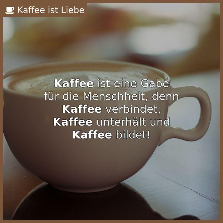 Kaffee ist eine Gabe  für die Menschheit, denn  Kaffee verbindet,  Kaffee unterhält und  Ka...