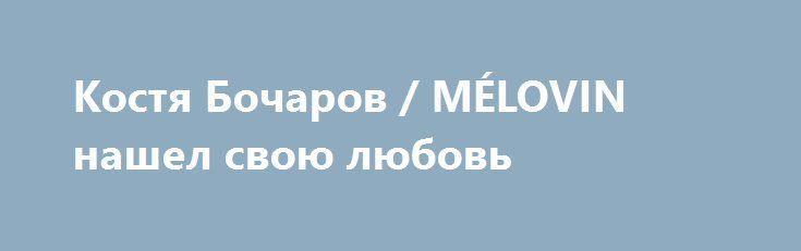 Костя Бочаров / MÉLOVIN нашел свою любовь http://womenbox.net/stars/kostya-bocharov-melovin-nashel-svoyu-lyubov/  Победитель шоу «Х-фактор-6» на СТБ Костя Бочаров остался верен себе — не отказался от псевдонима MÉLOVIN, пишет песни и недавно снял дебютный клип, которого так ждали поклонники… Костя Бочаров Читатели