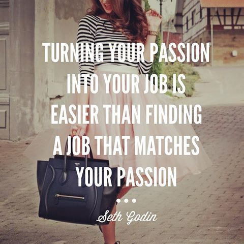 Turning Your Passion Into Your Job Is Easier Than Finding A Job That Matches Your Passion.~Seth Godin