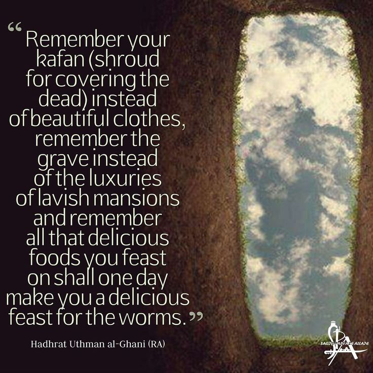 """Remember your kafan (shroud for covering the dead) instead of beautiful clothes remember the grave instead of the luxuries of lavish mansions and remember all that delicious foods you feast on shall one day make you a delicious feast for the worms."" - Hadhrat Uthman al-Ghani (RA)"
