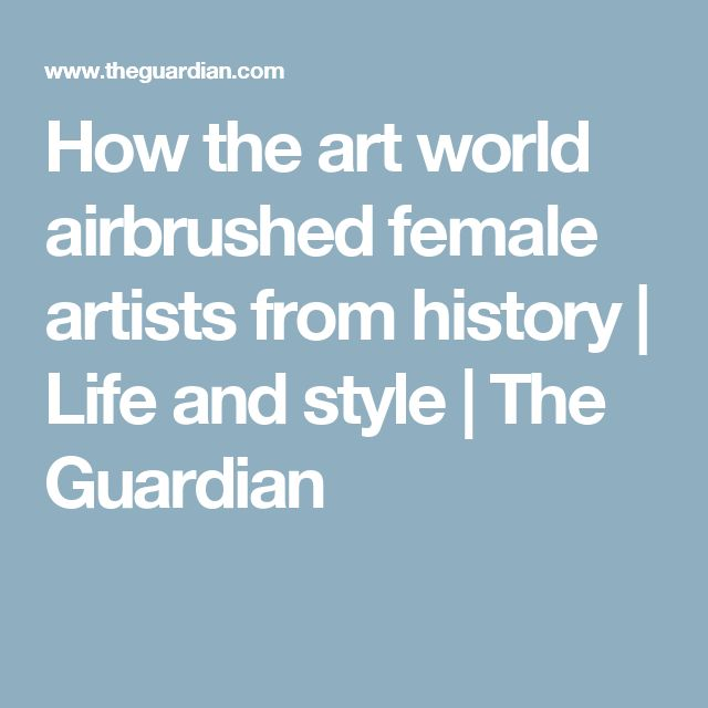 How the art world airbrushed female artists from history | Life and style | The Guardian