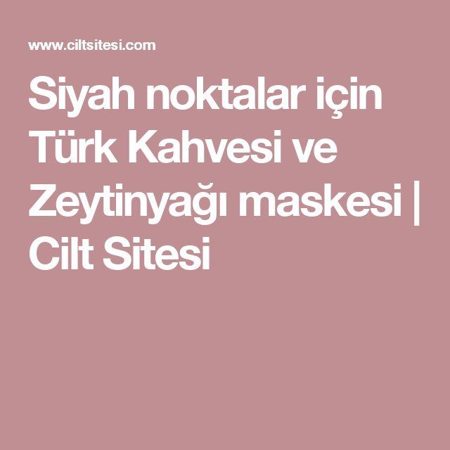 Siyah noktalar için Türk Kahvesi ve Zeytinyağı maskesi   Cilt Sitesi