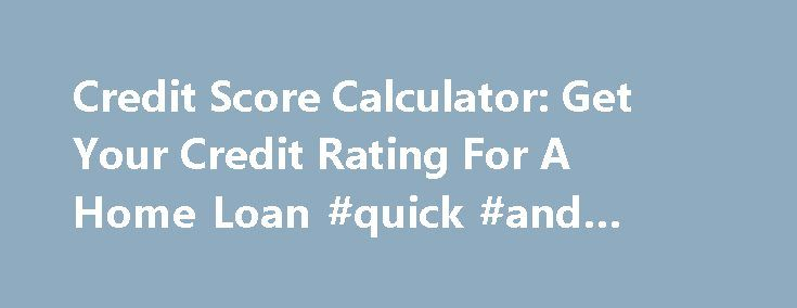 Credit Score Calculator: Get Your Credit Rating For A Home Loan #quick #and #easy #loans http://loans.remmont.com/credit-score-calculator-get-your-credit-rating-for-a-home-loan-quick-and-easy-loans/  #loan calculator australia # Contact a mortgage broker Step 1 of 4 The credit score calculator uses a similar method to that used by the banks and Lenders Mortgage Insurers to assess loans. Whilst all lenders view risk differently, you ll find that this calculator is an excellent guide that can…