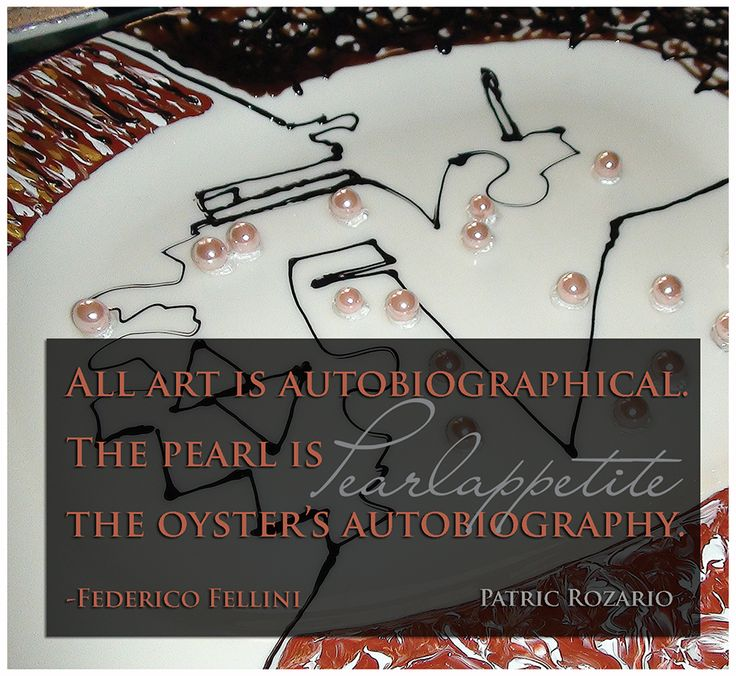All art is autobiographical. The pearl is the oyster's autobiography. http://issuu.com/patricrozario/docs/pearlappetite