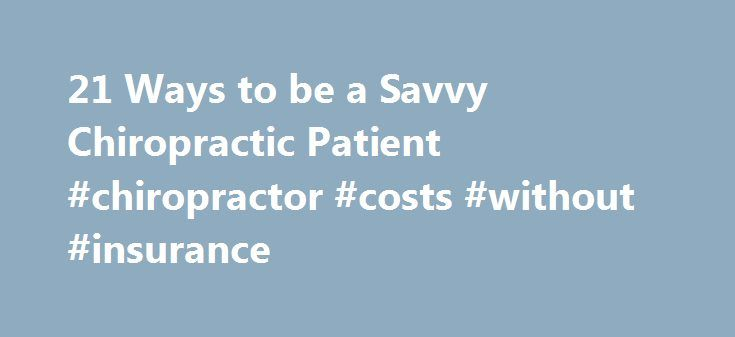 21 Ways to be a Savvy Chiropractic Patient #chiropractor #costs #without #insurance http://maine.nef2.com/21-ways-to-be-a-savvy-chiropractic-patient-chiropractor-costs-without-insurance/  # 21 Ways to be a Savvy Chiropractic Patient Is it time to call a chiropractor? The right chiropractor can help you cope with back and neck pain, but don't assume that just any chiropractor is the right one for you. Chiropractors can help with your herniated disc. Watch: Herniated Disc Video These…