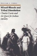 William E. Unrau ... Mixed-bloods and tribal dissolution: Charles Curtis and the quest for Indian identity