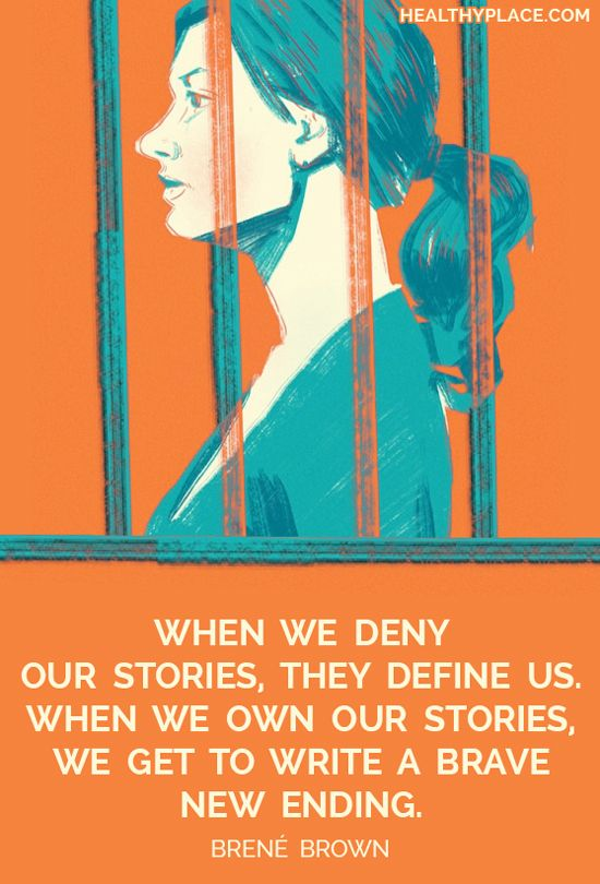 Mental health stigma quote: When we deny our stories, they define us, when we own our stories, we get to write a brave new ending. -Brené Brown. www.HealthyPlace.com