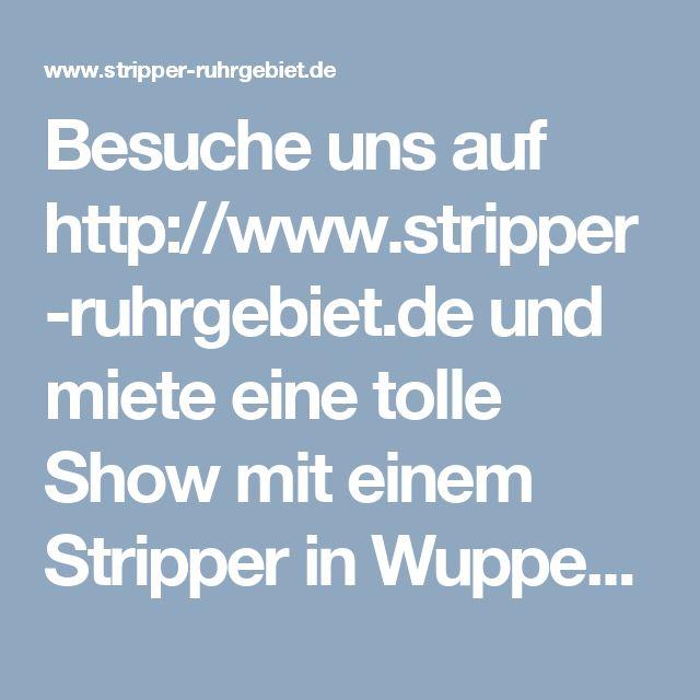 Besuche uns auf http://www.stripper-ruhrgebiet.de  und miete eine tolle Show mit einem Stripper in Wuppertal oder einer Stripperin in Wuppertal !