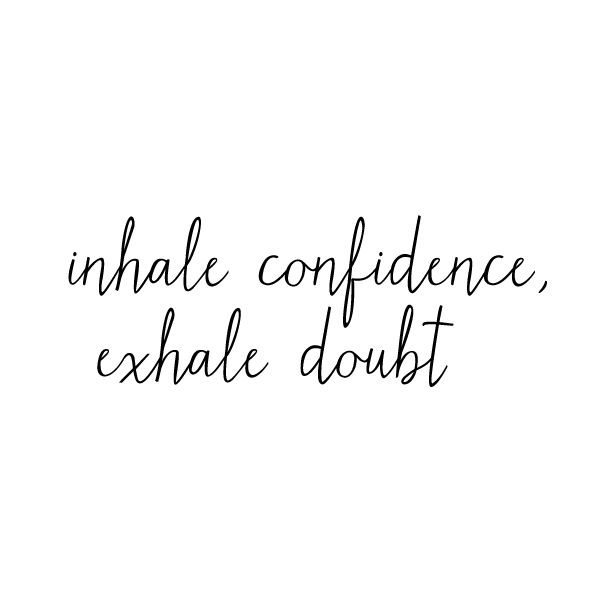 Replace your doubt with confidence - confidence in the process and confidence in yourself!