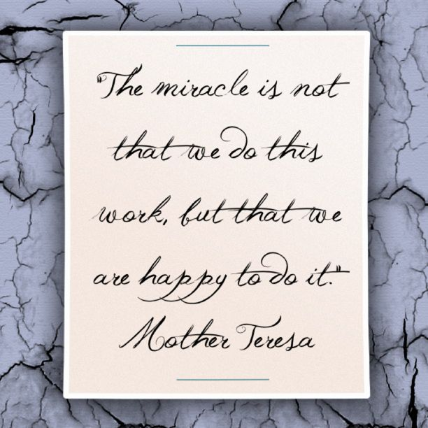 """""""The miracle is not that we do this work, but that we are happy to do it."""""""
