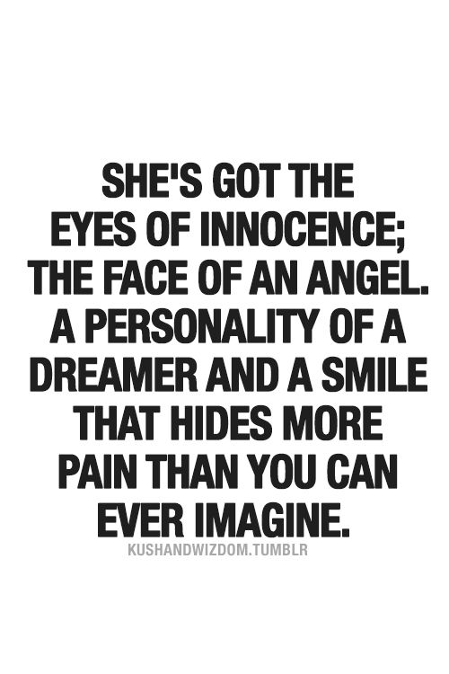 She's got the eyes of innocence; the face of an angel, a personality of a dreamer  a smile that hides more pain than you can ever imagine.
