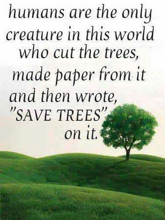 Humans are the only creature in this world who cut the trees, made paper from it and then wrote, 'Save Trees' on it