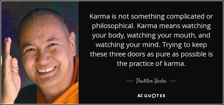 Karma is not something complicated or philosophical. Karma means watching your body, watching your mouth, and watching your mind. Trying to keep these three doors as pure as possible is the practice of karma. - Thubten Yeshe