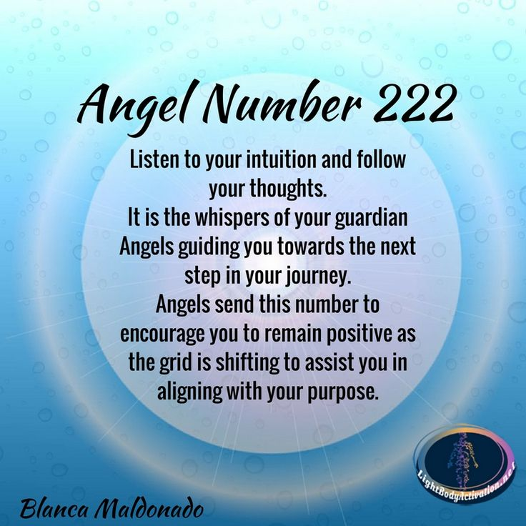 Angel Number 222. Listen to your intuition and follow your thoughts.  It is the whispers of your guardian Angels guiding you towards the next step in your journey. Angels send this number to encourage you to remain positive as the grid is shifting to assi