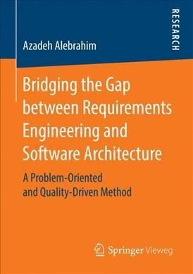 Bridging the Gap Between Requirements Engineering and Software Architecture: A Problem-oriented and Quality-drive...
