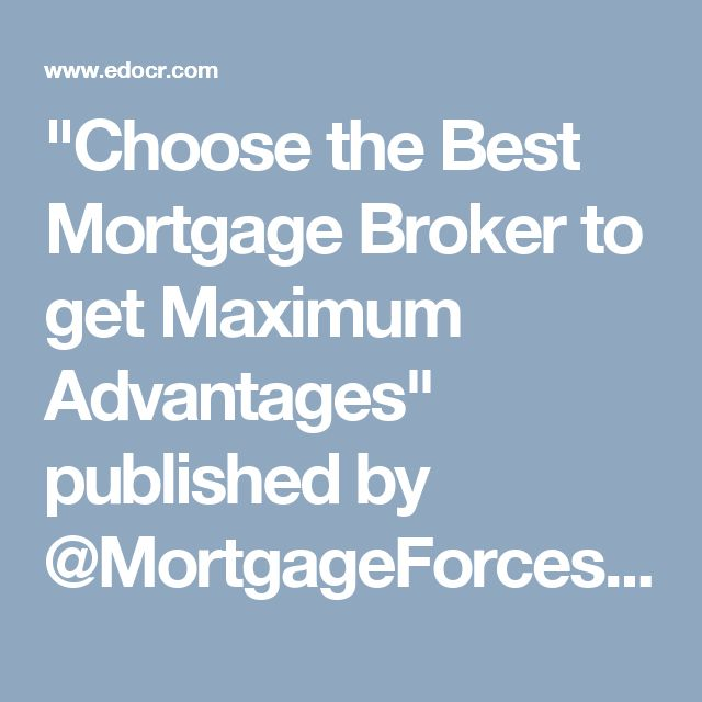 """Choose the Best Mortgage Broker to get Maximum Advantages"" published by @MortgageForces on @edocr"