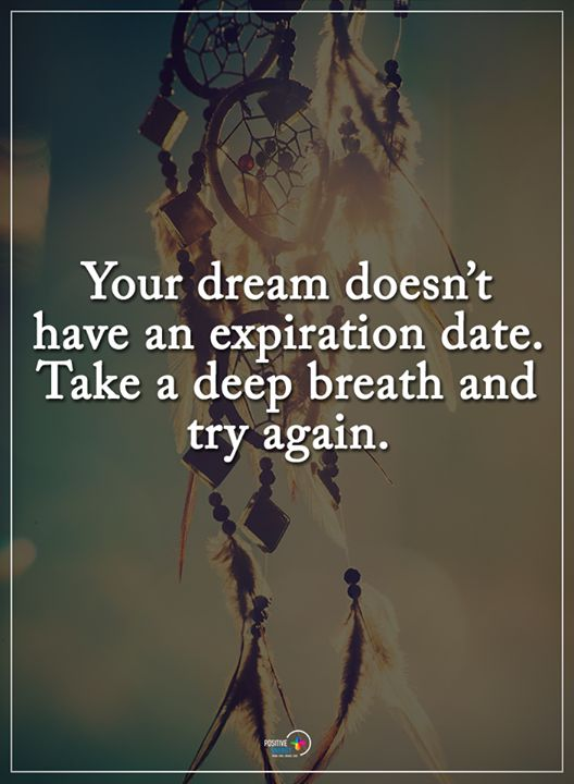 Your dream doesn't have an expiration date. Take a deep breath and try again.