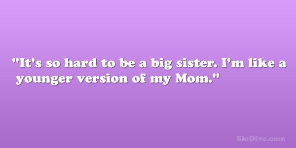 older sister younger brother quotes | ... so hard to be a big sister. I'm like a younger version of my Mom