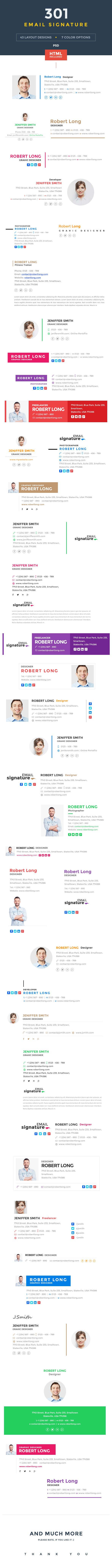 Set of 301 Creative, Modern & Professional Email Signatures for your Business & Personal use. It allow you to customize your email signature with your logo, social profile, you can easily change its text & color from html as well as photoshop.  Here we providing 301 html & psds with 43 layout designs & 7 color variations : Blue, Red, Green, Purple, Yellow, Pink & Brown.
