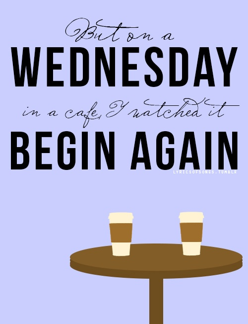"""But on a Wednesday in a cafe I watched it begin again."" Taylor Swift"