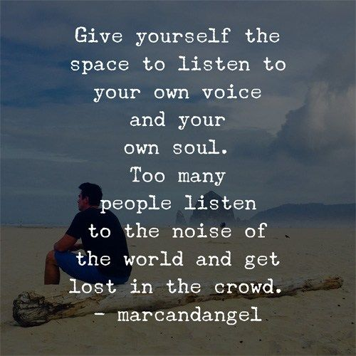 Give yourself the space to listen to your own voice and your own soul. Too many people listen to the noise of the world and get lost in the crowd.